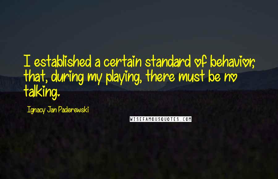 Ignacy Jan Paderewski quotes: I established a certain standard of behavior, that, during my playing, there must be no talking.