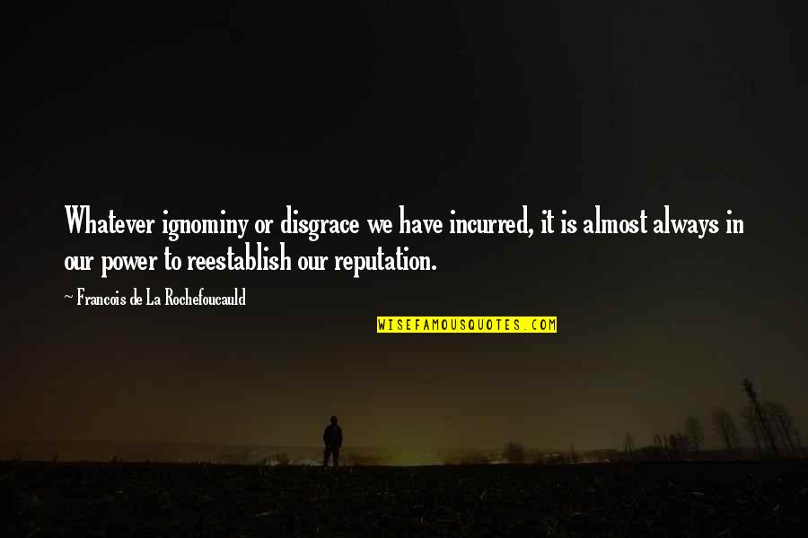 Ignominy Quotes By Francois De La Rochefoucauld: Whatever ignominy or disgrace we have incurred, it
