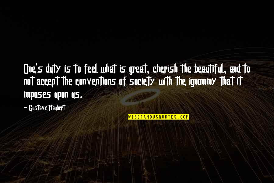 Ignominy Quotes By Gustave Flaubert: One's duty is to feel what is great,