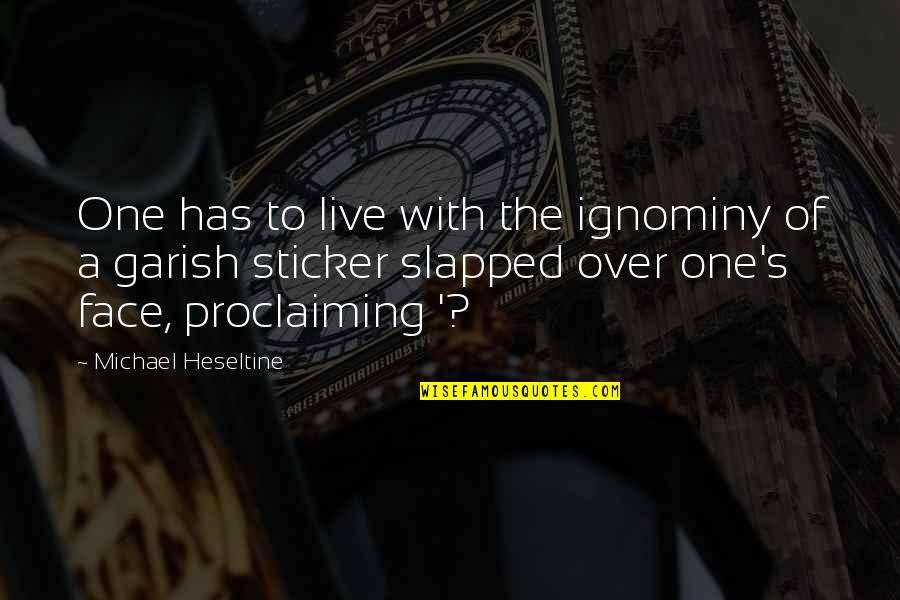 Ignominy Quotes By Michael Heseltine: One has to live with the ignominy of