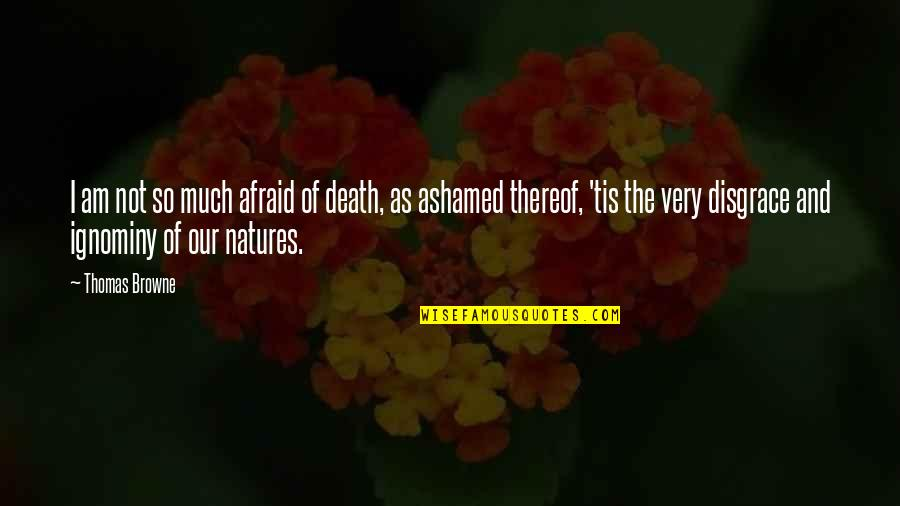Ignominy Quotes By Thomas Browne: I am not so much afraid of death,