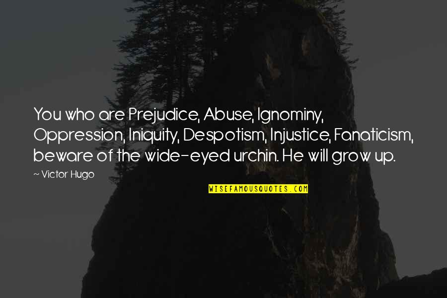 Ignominy Quotes By Victor Hugo: You who are Prejudice, Abuse, Ignominy, Oppression, Iniquity,