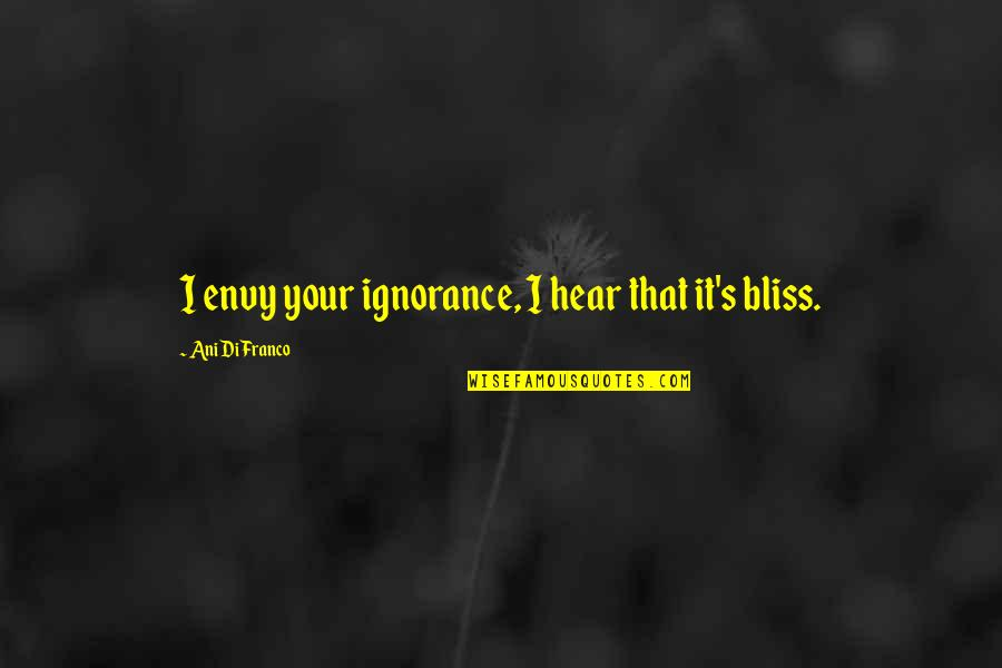 Ignorance And Bliss Quotes By Ani DiFranco: I envy your ignorance, I hear that it's