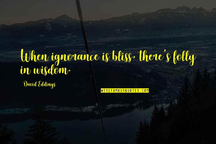 Ignorance And Bliss Quotes By David Eddings: When ignorance is bliss, there's folly in wisdom.