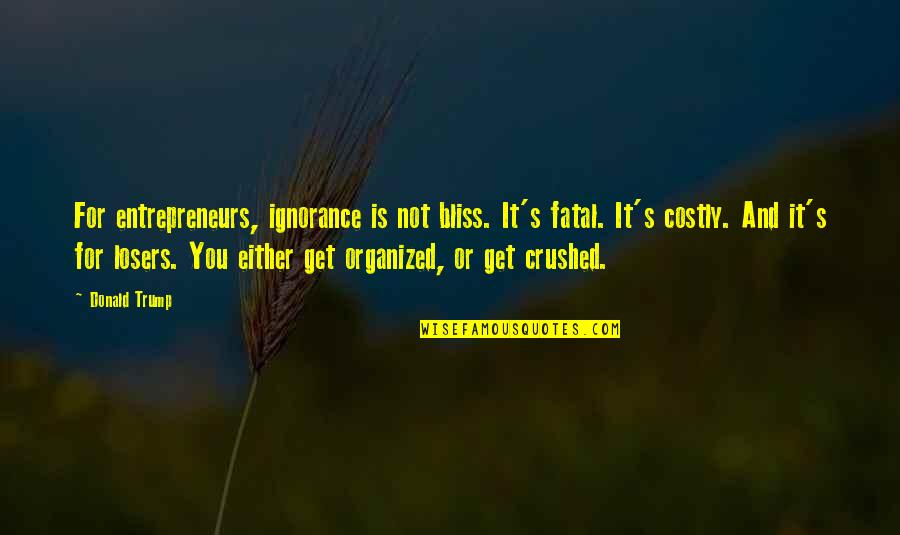 Ignorance And Bliss Quotes By Donald Trump: For entrepreneurs, ignorance is not bliss. It's fatal.