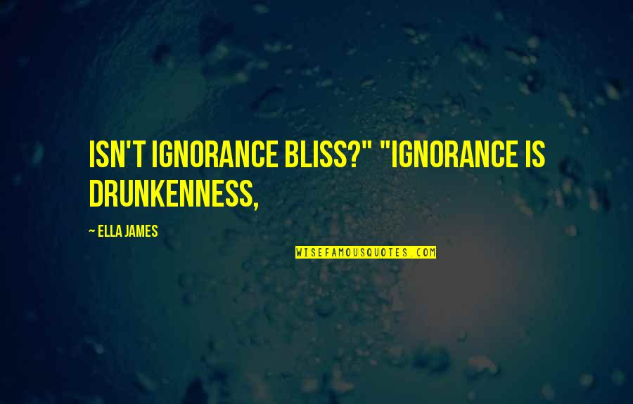 """Ignorance And Bliss Quotes By Ella James: Isn't ignorance bliss?"""" """"Ignorance is drunkenness,"""