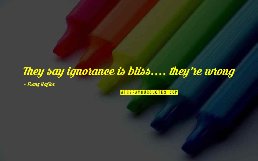 Ignorance And Bliss Quotes By Franz Kafka: They say ignorance is bliss.... they're wrong