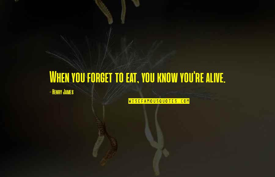 Ignorance And Bliss Quotes By Henry James: When you forget to eat, you know you're