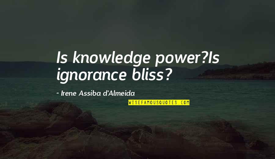 Ignorance And Bliss Quotes By Irene Assiba D'Almeida: Is knowledge power?Is ignorance bliss?