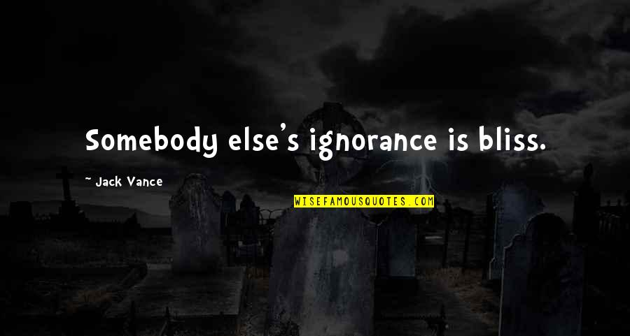 Ignorance And Bliss Quotes By Jack Vance: Somebody else's ignorance is bliss.