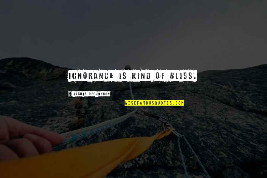 Ignorance And Bliss Quotes By Jackie DeShannon: Ignorance is kind of bliss.