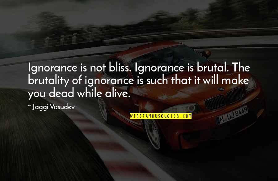 Ignorance And Bliss Quotes By Jaggi Vasudev: Ignorance is not bliss. Ignorance is brutal. The