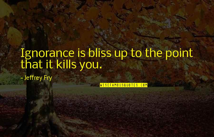 Ignorance And Bliss Quotes By Jeffrey Fry: Ignorance is bliss up to the point that