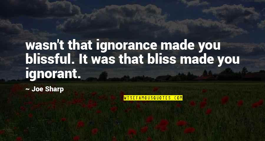 Ignorance And Bliss Quotes By Joe Sharp: wasn't that ignorance made you blissful. It was