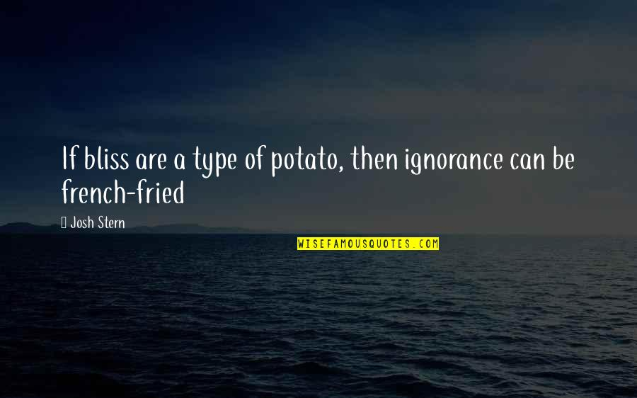 Ignorance And Bliss Quotes By Josh Stern: If bliss are a type of potato, then