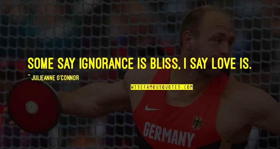 Ignorance And Bliss Quotes By Julieanne O'Connor: Some say ignorance is bliss, I say love