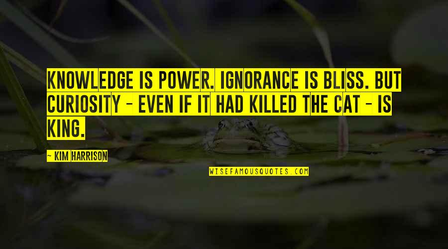 Ignorance And Bliss Quotes By Kim Harrison: Knowledge is Power. Ignorance is Bliss. But curiosity