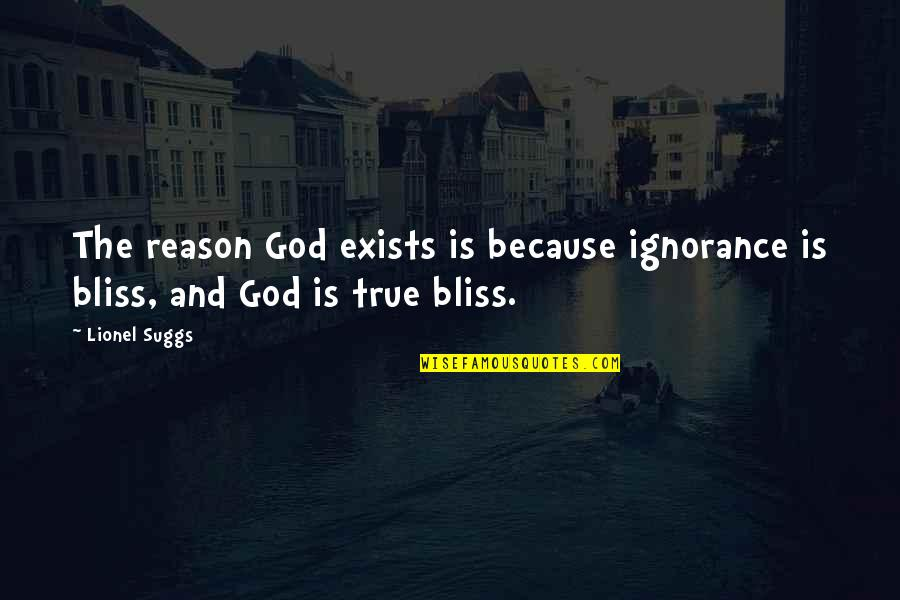 Ignorance And Bliss Quotes By Lionel Suggs: The reason God exists is because ignorance is