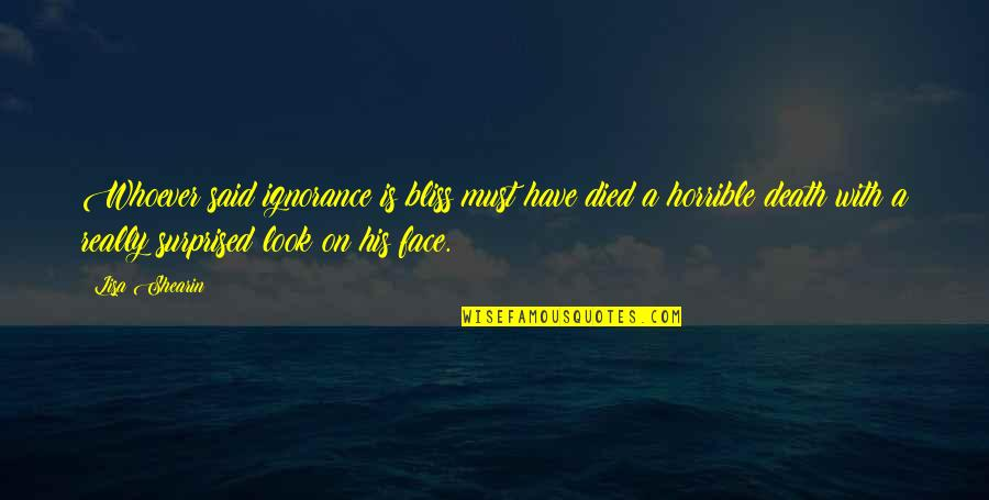Ignorance And Bliss Quotes By Lisa Shearin: Whoever said ignorance is bliss must have died