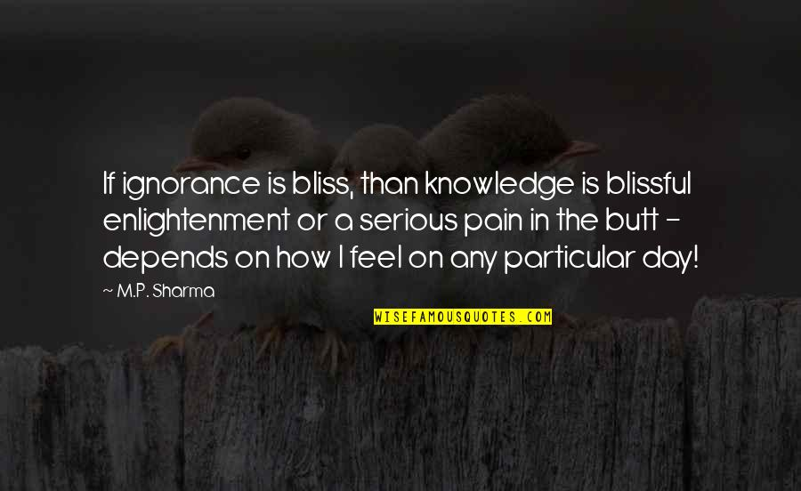 Ignorance And Bliss Quotes By M.P. Sharma: If ignorance is bliss, than knowledge is blissful