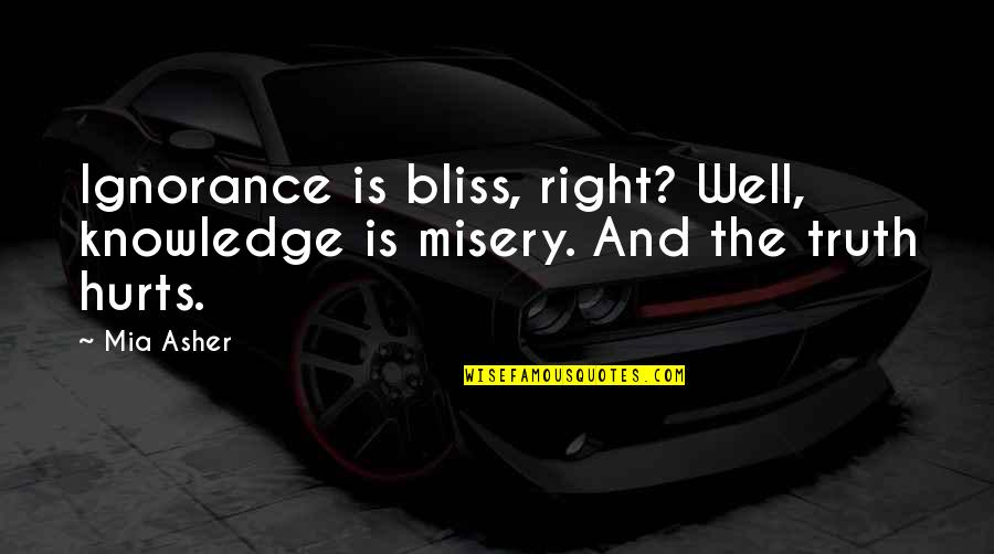 Ignorance And Bliss Quotes By Mia Asher: Ignorance is bliss, right? Well, knowledge is misery.