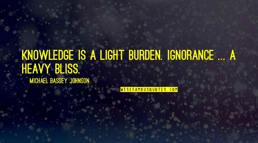 Ignorance And Bliss Quotes By Michael Bassey Johnson: Knowledge is a light burden. Ignorance ... a