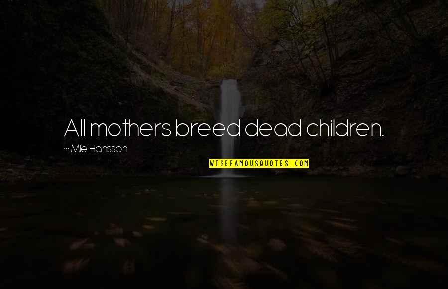 Ignorance And Bliss Quotes By Mie Hansson: All mothers breed dead children.