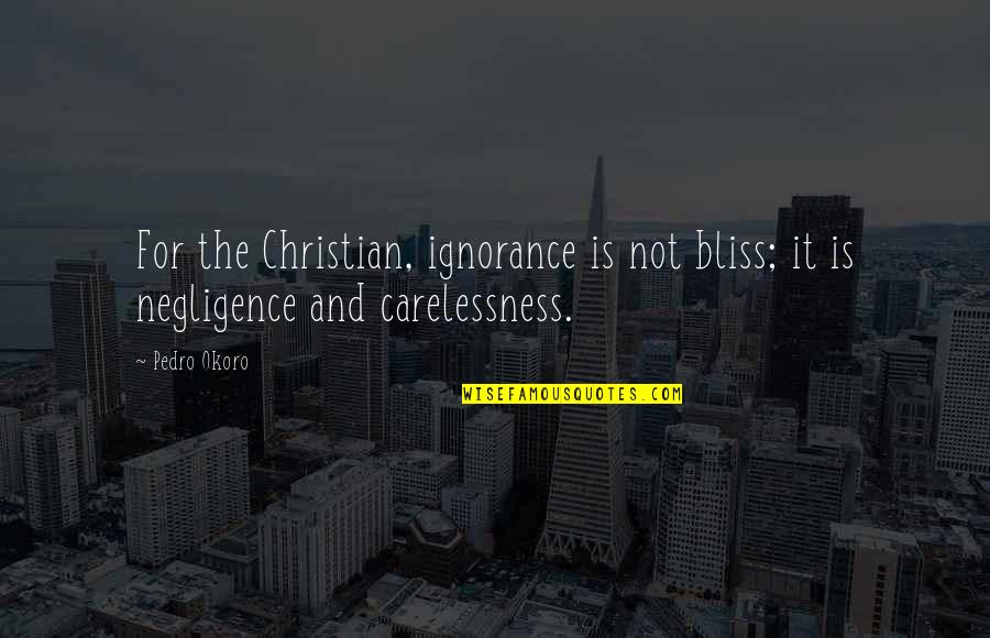 Ignorance And Bliss Quotes By Pedro Okoro: For the Christian, ignorance is not bliss; it