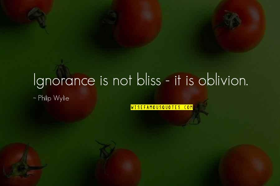 Ignorance And Bliss Quotes By Philip Wylie: Ignorance is not bliss - it is oblivion.