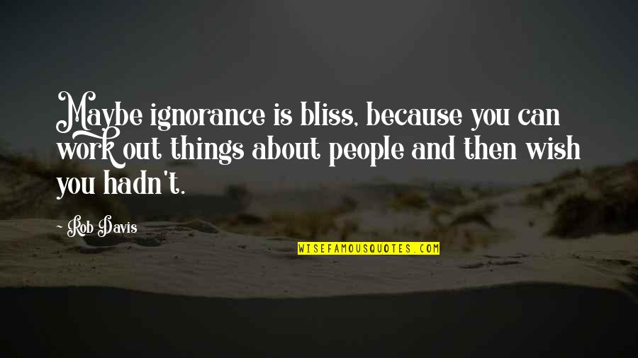 Ignorance And Bliss Quotes By Rob Davis: Maybe ignorance is bliss, because you can work