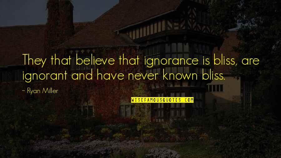 Ignorance And Bliss Quotes By Ryan Miller: They that believe that ignorance is bliss, are