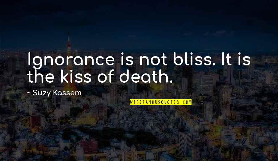 Ignorance And Bliss Quotes By Suzy Kassem: Ignorance is not bliss. It is the kiss