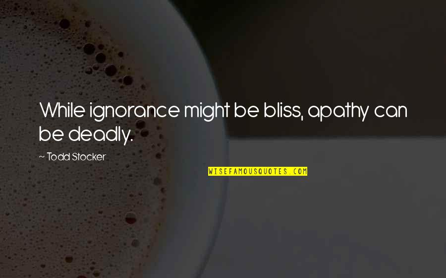Ignorance And Bliss Quotes By Todd Stocker: While ignorance might be bliss, apathy can be