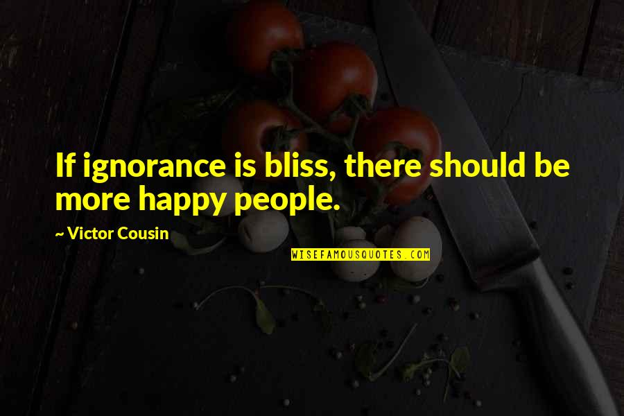 Ignorance And Bliss Quotes By Victor Cousin: If ignorance is bliss, there should be more