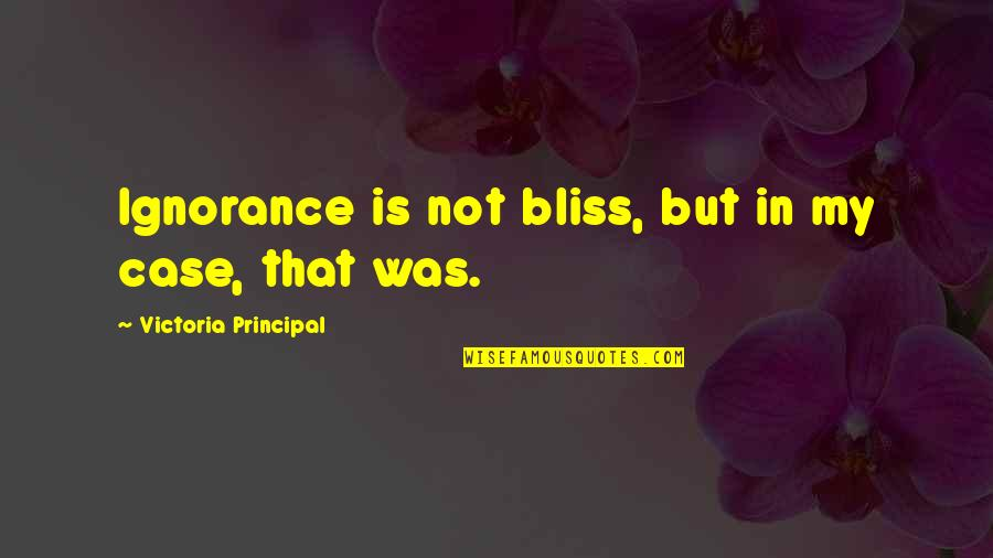 Ignorance And Bliss Quotes By Victoria Principal: Ignorance is not bliss, but in my case,