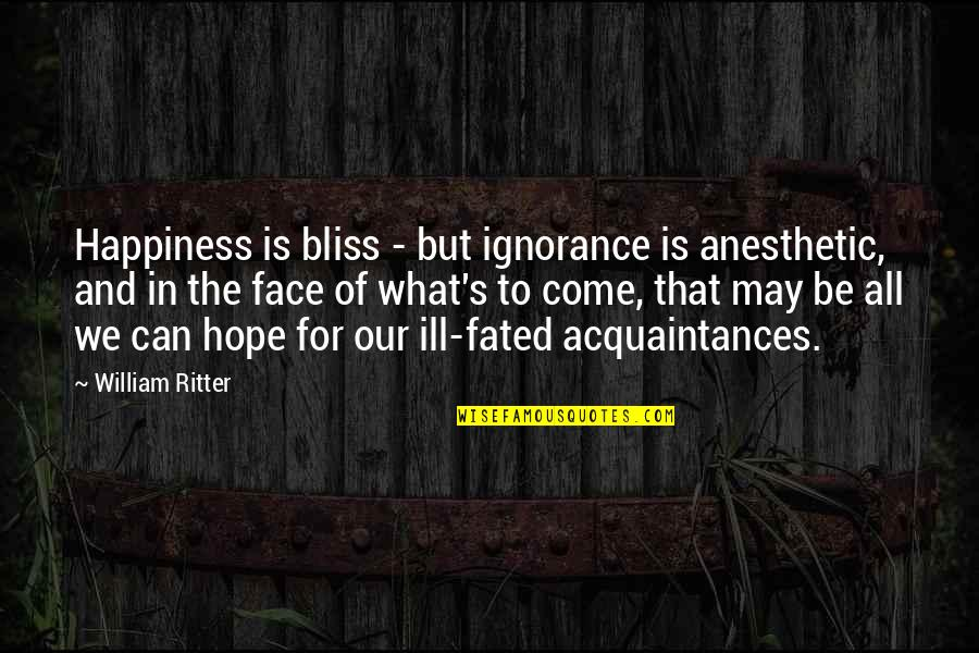 Ignorance And Bliss Quotes By William Ritter: Happiness is bliss - but ignorance is anesthetic,