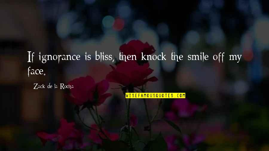 Ignorance And Bliss Quotes By Zack De La Rocha: If ignorance is bliss, then knock the smile