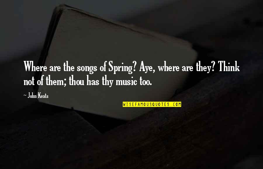 Ignorant Uneducated Quotes By John Keats: Where are the songs of Spring? Aye, where