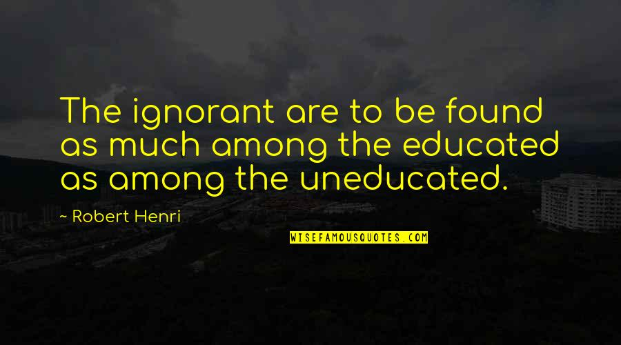 Ignorant Uneducated Quotes By Robert Henri: The ignorant are to be found as much