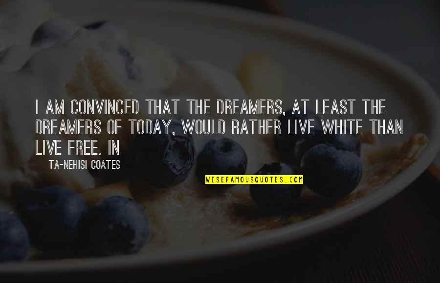 Ignorant Uneducated Quotes By Ta-Nehisi Coates: I am convinced that the Dreamers, at least