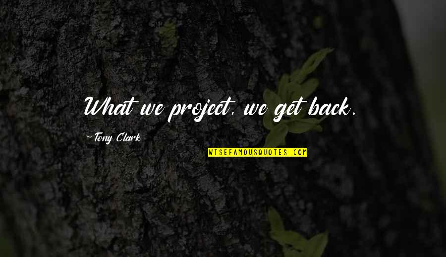 Ignorant Uneducated Quotes By Tony Clark: What we project, we get back.