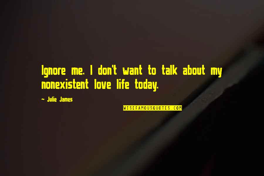 Ignore Me All You Want Quotes By Julie James: Ignore me. I don't want to talk about