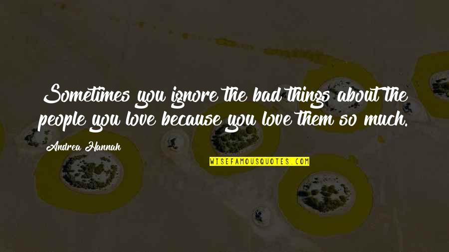 Ignore My Love Quotes By Andrea Hannah: Sometimes you ignore the bad things about the