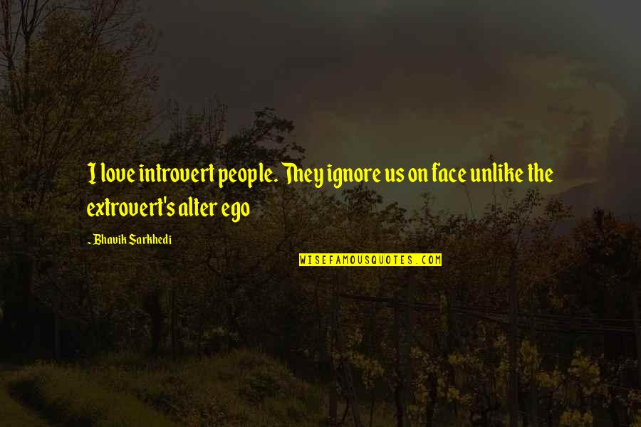 Ignore My Love Quotes By Bhavik Sarkhedi: I love introvert people. They ignore us on