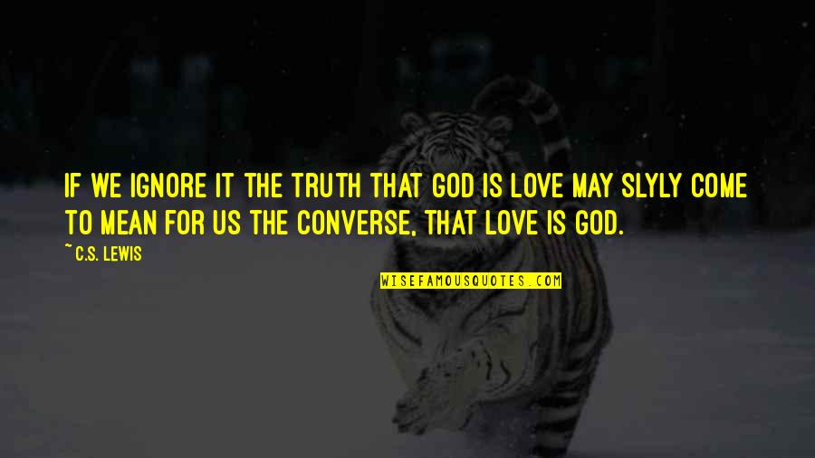 Ignore My Love Quotes By C.S. Lewis: If we ignore it the truth that God