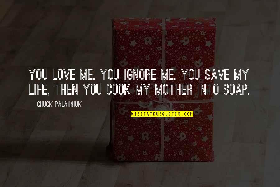 Ignore My Love Quotes By Chuck Palahniuk: You love me. You ignore me. You save