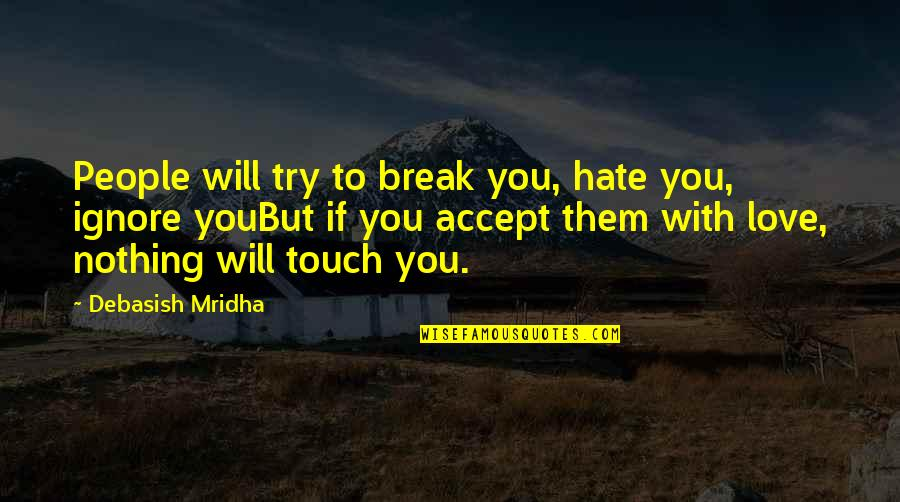 Ignore My Love Quotes By Debasish Mridha: People will try to break you, hate you,
