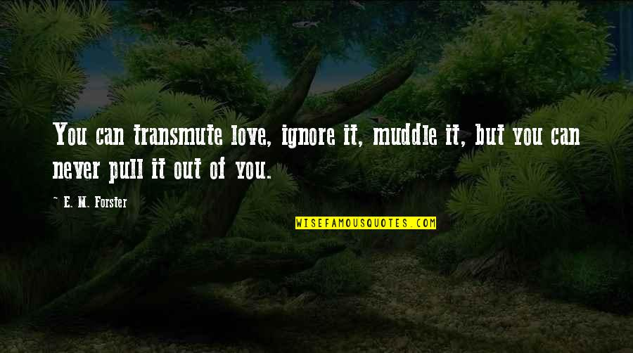 Ignore My Love Quotes By E. M. Forster: You can transmute love, ignore it, muddle it,