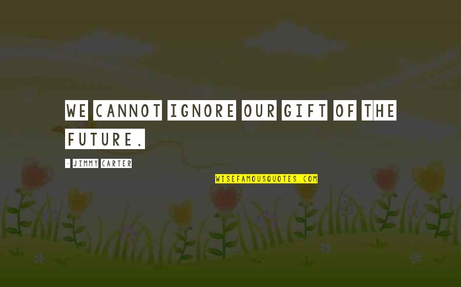 Ignore My Love Quotes By Jimmy Carter: We cannot ignore our gift of the future.