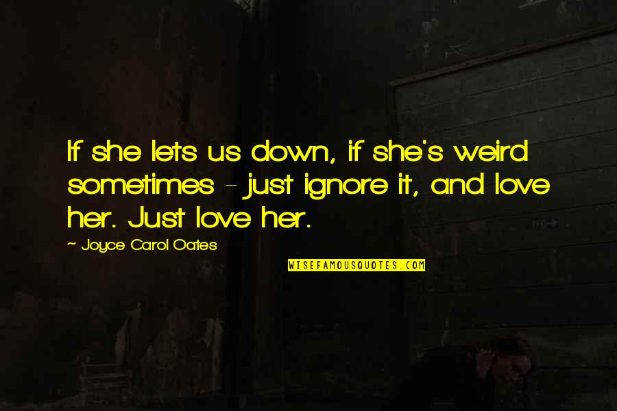 Ignore My Love Quotes By Joyce Carol Oates: If she lets us down, if she's weird